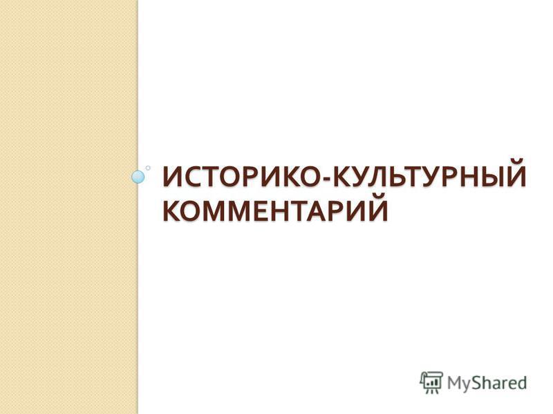 ИСТОРИКО - КУЛЬТУРНЫЙ КОММЕНТАРИЙ