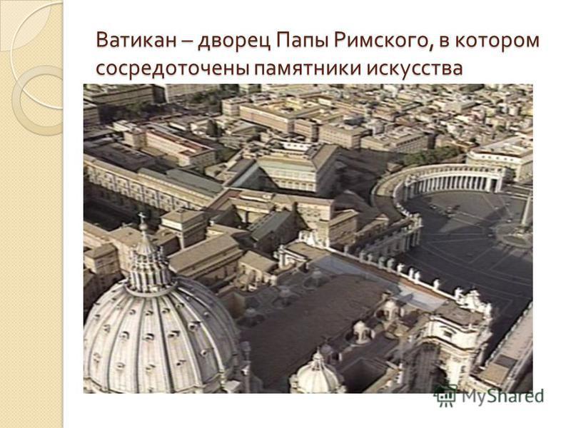 Ватикан – дворец Папы Римского, в котором сосредоточены памятники искусства