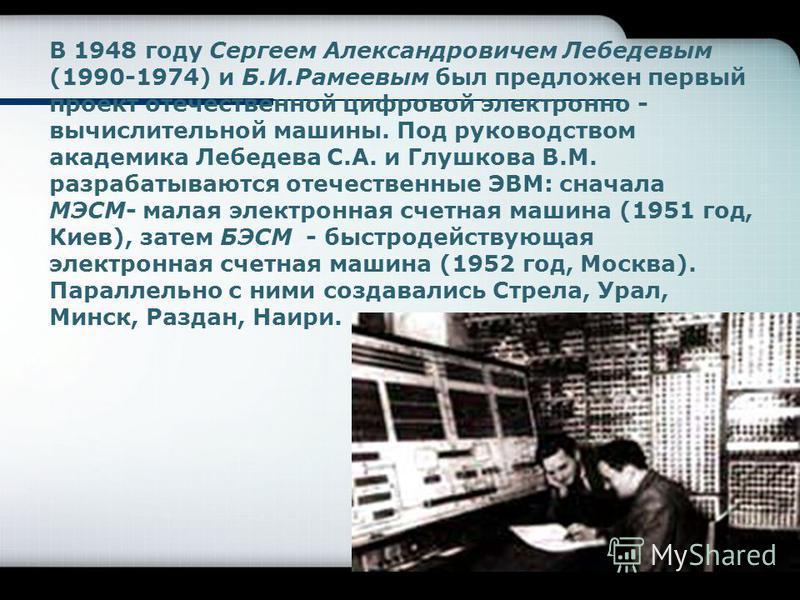 В 1948 году Сергеем Александровичем Лебедевым (1990-1974) и Б.И.Рамеевым был предложен первый проект отечественной цифровой электронно - вычислительной машины. Под руководством академика Лебедева С.А. и Глушкова В.М. разрабатываются отечественные ЭВМ