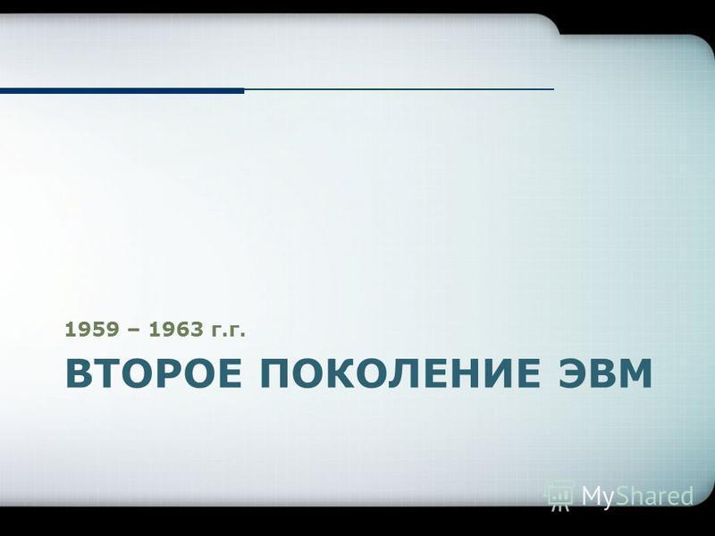 ВТОРОЕ ПОКОЛЕНИЕ ЭВМ 1959 – 1963 г.г.