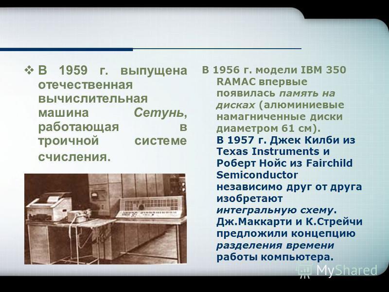 В 1959 г. выпущена отечественная вычислительная машина Сетунь, работающая в троичной системе счисления. В 1956 г. модели IBM 350 RAMAC впервые появилась память на дисках (алюминиевые намагниченные диски диаметром 61 см). В 1957 г. Джек Килби из Texas