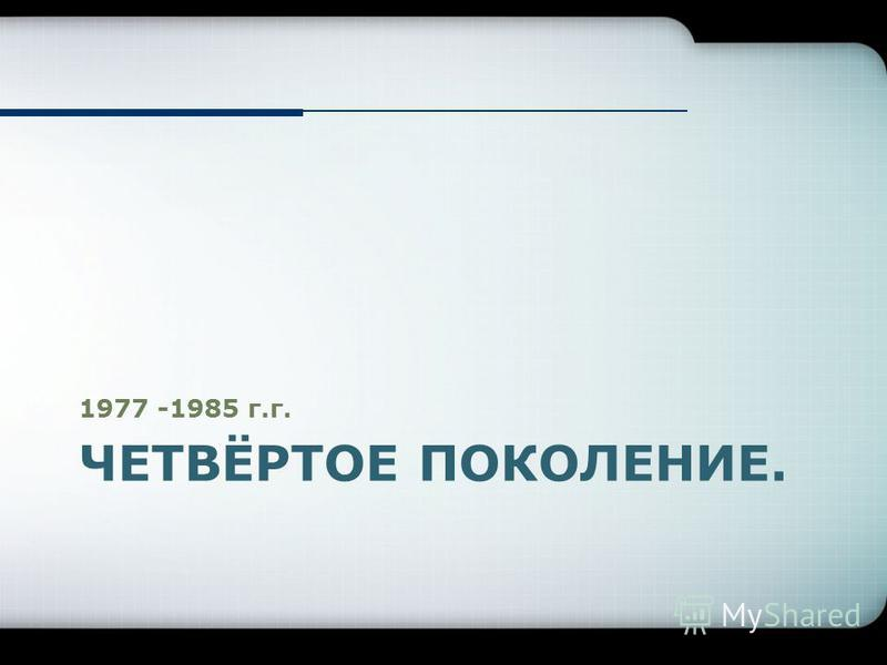 ЧЕТВЁРТОЕ ПОКОЛЕНИЕ. 1977 -1985 г.г.