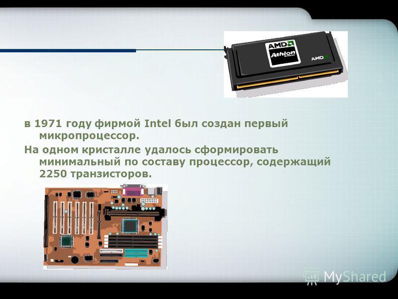 в 1971 году фирмой Intel был создан первый микропроцессор. На одном кристалле удалось сформировать минимальный по составу процессор, содержащий 2250 транзисторов.