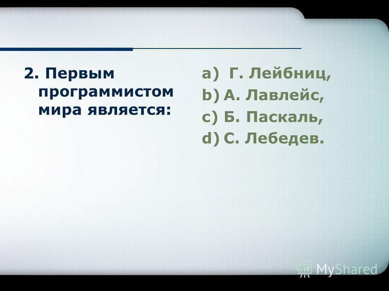 2. Первым программистом мира является: a) Г. Лейбниц, b)А. Лавлейс, c)Б. Паскаль, d)С. Лебедев.