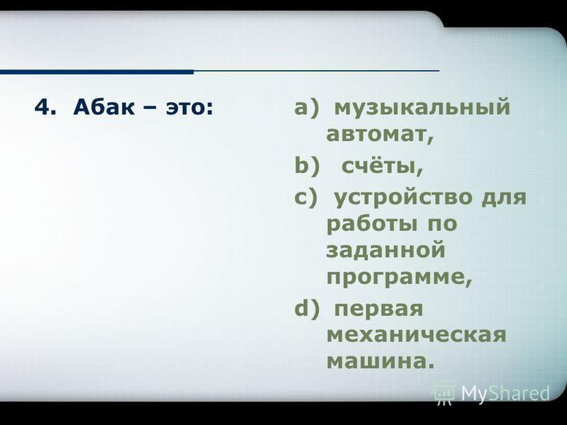 4. Абак – это:a) музыкальный автомат, b) счёты, c) устройство для работы по заданной программе, d) первая механическая машина.