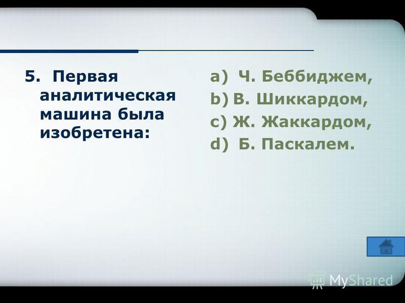 5. Первая аналитическая машина была изобретена: a) Ч. Беббиджем, b)В. Шиккардом, c)Ж. Жаккардом, d) Б. Паскалем.