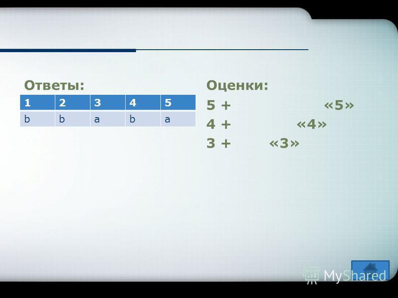 Ответы: 12345 bbaba Оценки: 5 + «5» 4 + «4» 3 + «3»