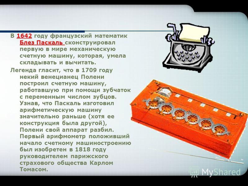В 1642 году французский математик Блез Паскаль сконструировал первую в мире механическую счетную машину, которая, умела складывать и вычитать. Легенда гласит, что в 1709 году некий венецианец Полени построил счетную машину, работавшую при помощи зубч