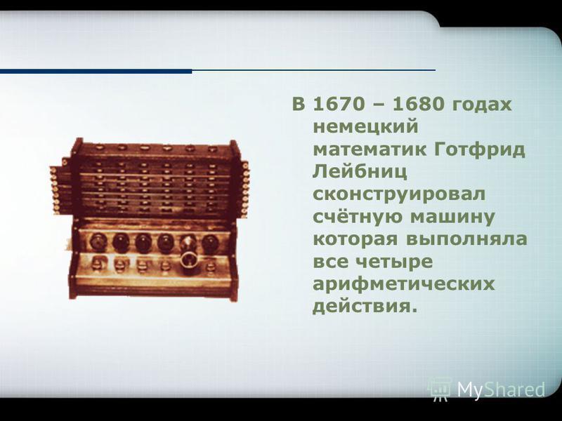В 1670 – 1680 годах немецкий математик Готфрид Лейбниц сконструировал счётную машину которая выполняла все четыре арифметических действия.