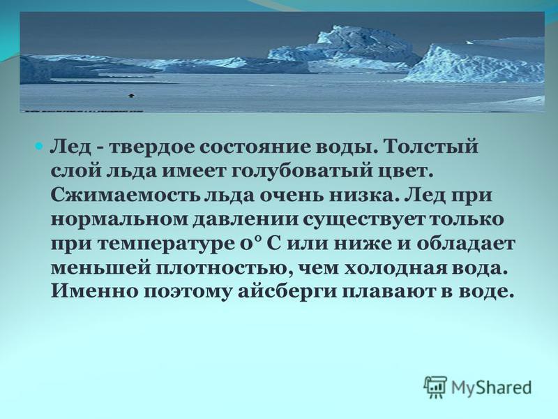Лед - твердое состояние воды. Толстый слой льда имеет голубоватый цвет. Сжимаемость льда очень низка. Лед при нормальном давлении существует только при температуре 0° С или ниже и обладает меньшей плотностью, чем холодная вода. Именно поэтому айсберг