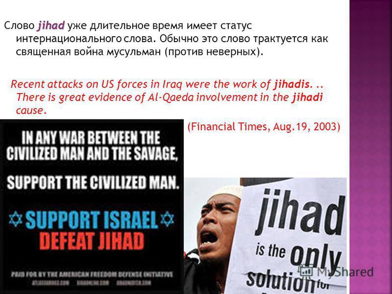 jihad Слово jihad уже длительное время имеет статус интернационального слова. Обычно это слово трактуется как священная война мусульман (против неверных). Recent attacks on US forces in Iraq were the work of jihadis... There is great evidence of Al-Q