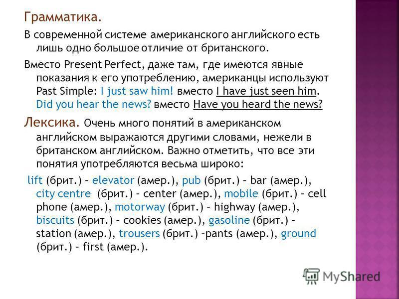 Грамматика. В современной системе американского английского есть лишь одно большое отличие от британского. Вместо Present Perfect, даже там, где имеются явные показания к его употреблению, американцы используют Past Simple: I just saw him! вместо I h