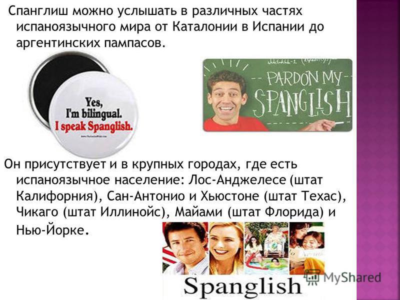Спанглиш можно услышать в различных частях испаноязычного мира от Каталонии в Испании до аргентинских пампасов. Он присутствует и в крупных городах, где есть испаноязычное население: Лос-Анджелесе (штат Калифорния), Сан-Антонио и Хьюстоне (штат Техас