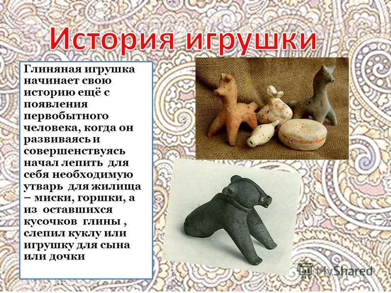 Глиняная игрушка начинает свою историю ещё с появления первобытного человека, когда он развиваясь и совершенствуясь начал лепить для себя необходимую утварь для жилища – миски, горшки, а из оставшихся кусочков глины, слепил куклу или игрушку для сына