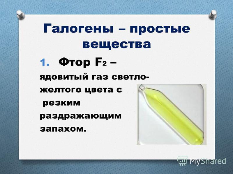 Галогены – простые вещества 1. Фтор F 2 – ядовитый газ светло- желтого цвета с резким раздражающим запахом.