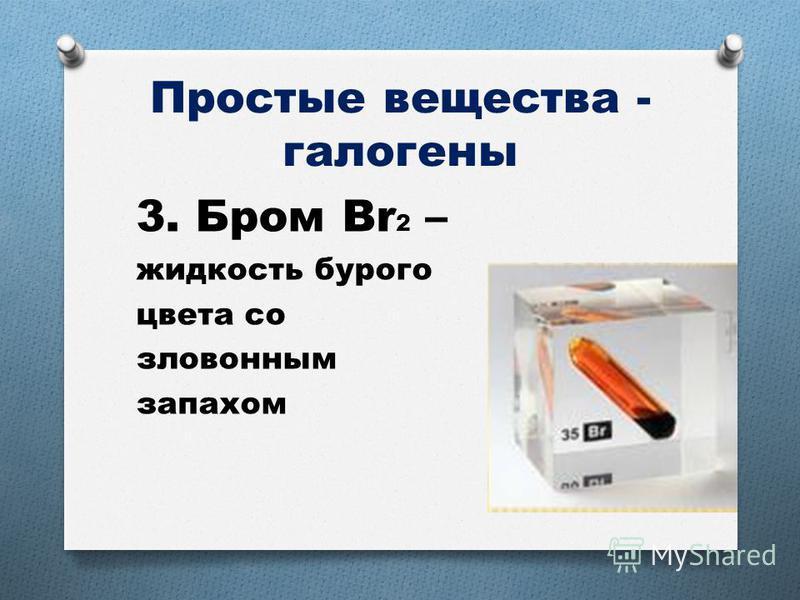 Простые вещества - галогены 3. Бром Br 2 – жидкость бурого цвета со зловонным запахом