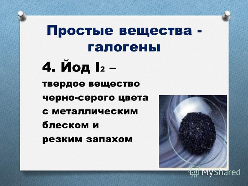 Простые вещества - галогены 4. Йод I 2 – твердое вещество черно-серого цвета с металлическим блеском и резким запахом