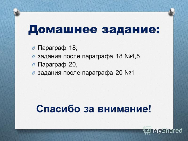 Домашнее задание: O Параграф 18, O задания после параграфа 18 4,5 O Параграф 20, O задания после параграфа 20 1 Спасибо за внимание !