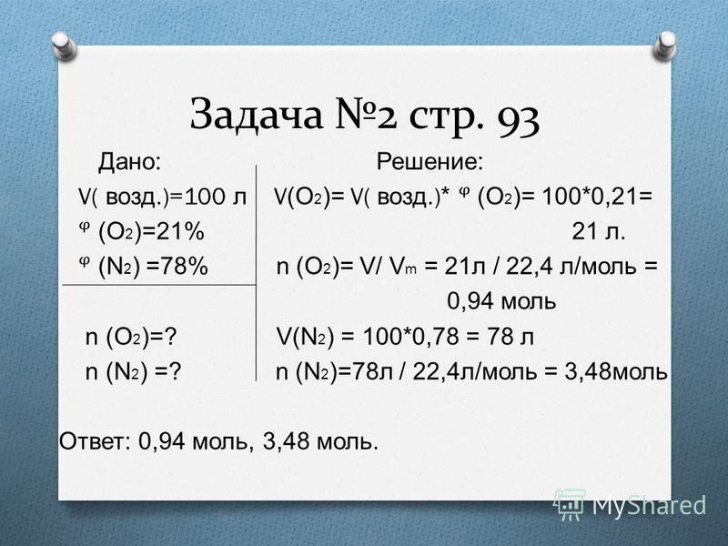 Задача 2 стр. 93 Дано : Решение : V( возд.)=100 л V (O 2 )= V( возд.)* (O 2 )= 100*0,21= (O 2 )=21% 21 л. (N 2 ) =78% n (O 2 )= V/ V m = 21 л / 22,4 л/моль = 0,94 моль n (O 2 )=? V(N 2 ) = 100*0,78 = 78 л n (N 2 ) =? n (N 2 )=78 л / 22,4 л/моль = 3,4