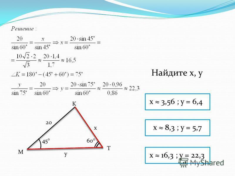 K M T 20 x y 60°45° x 16,3 ; y = 22,3 x 8,3 ; y = 5,7 x 3,56 ; y = 6,4 Найдите x, y
