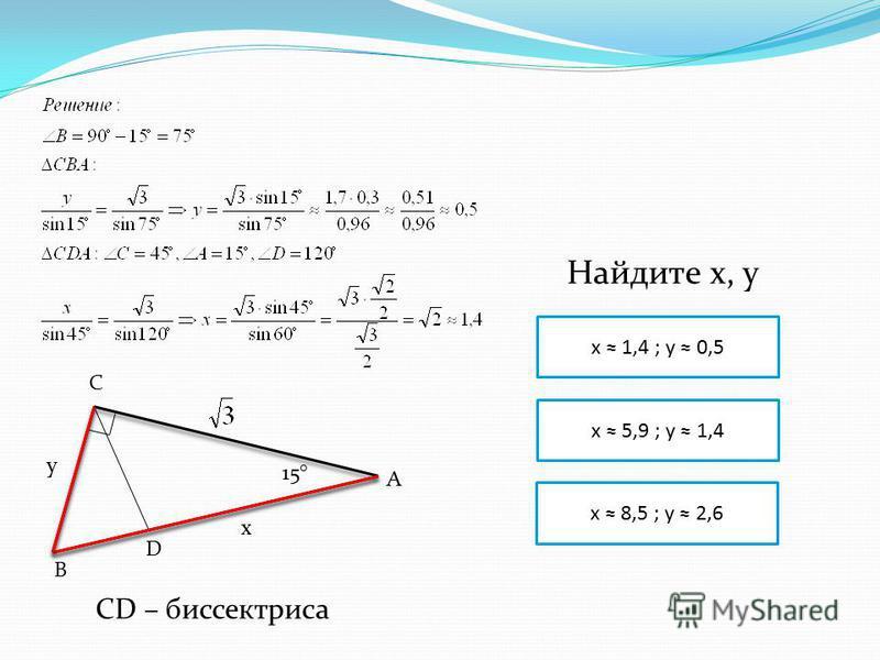 C B D A 15° y x x 5,9 ; y 1,4 x 1,4 ; y 0,5 x 8,5 ; y 2,6 Найдите x, y CD – биссектриса