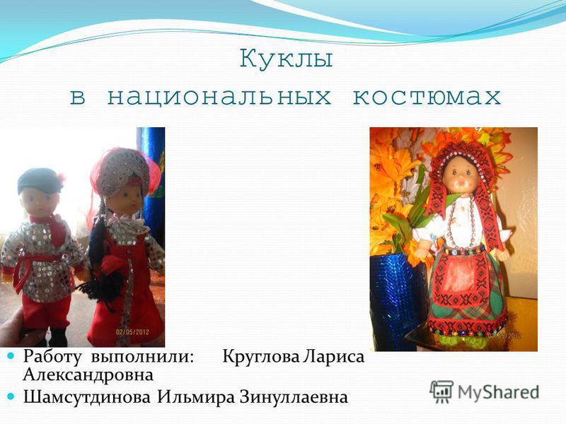 Куклы в национальных костюмах Работу выполнили: Круглова Лариса Александровна Шамсутдинова Ильмира Зинуллаевна
