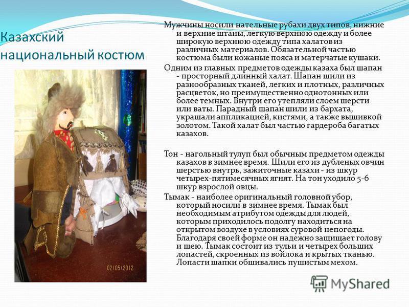 Казахский национальный костюм Мужчины носили нательные рубахи двух типов, нижние и верхние штаны, легкую верхнюю одежду и более широкую верхнюю одежду типа халатов из различных материалов. Обязательной частью костюма были кожаные пояса и матерчатые к