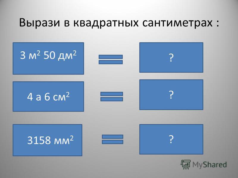 Вырази в квадратных сантиметрах : 3 м 2 50 дм 2 35000 см 2 ? 4 а 6 см 2 4000006 см 2 ? 3158 мм 2 31,58 см 2 ?