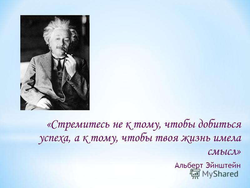 «Стремитесь не к тому, чтобы добиться успеха, а к тому, чтобы твоя жизнь имела смысл» Альберт Эйнштейн