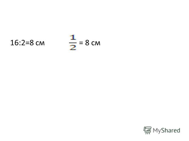 16:2=8 см = 8 см
