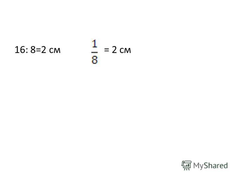 16: 8=2 см = 2 см