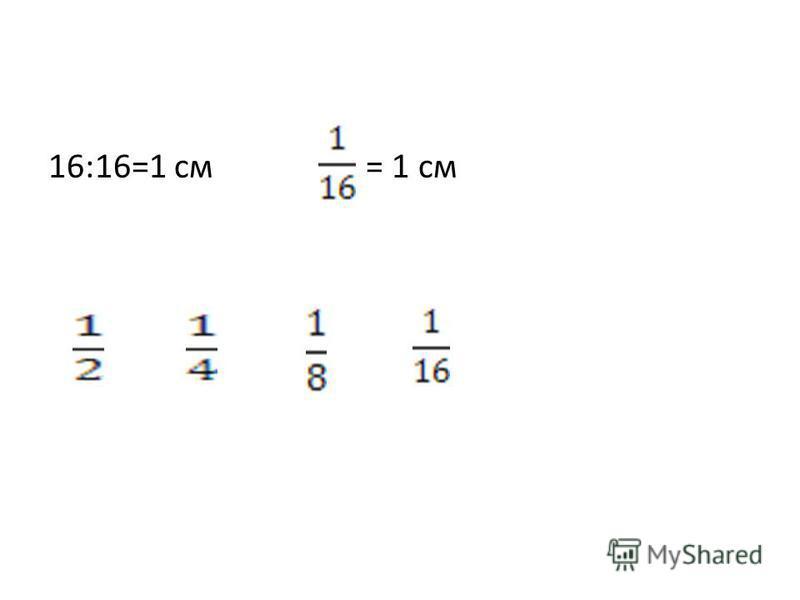 16:16=1 см = 1 см