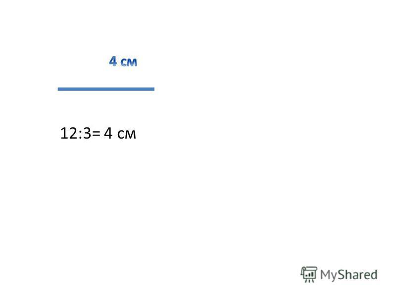 12:3= 4 см
