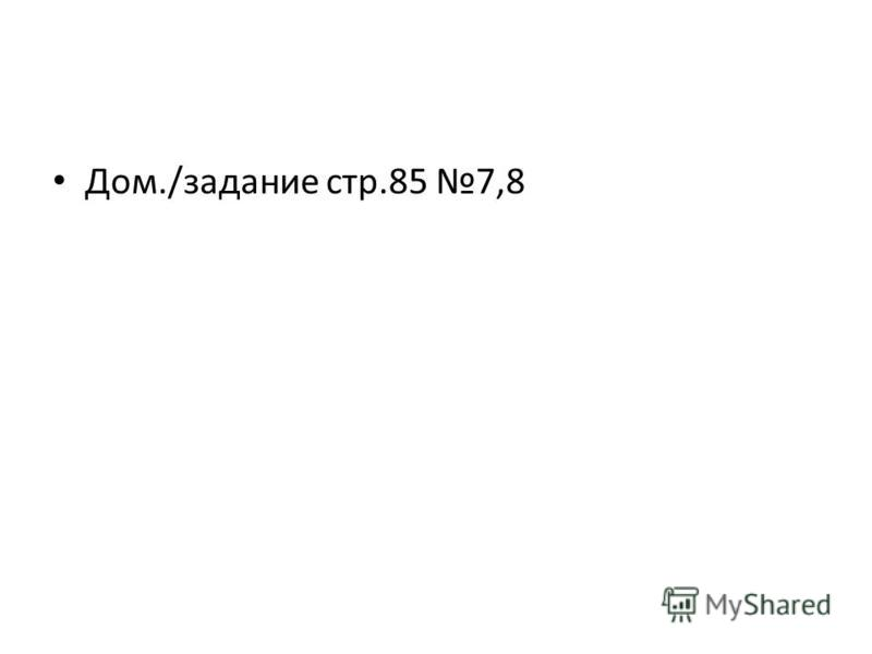 Дом./задание стр.85 7,8