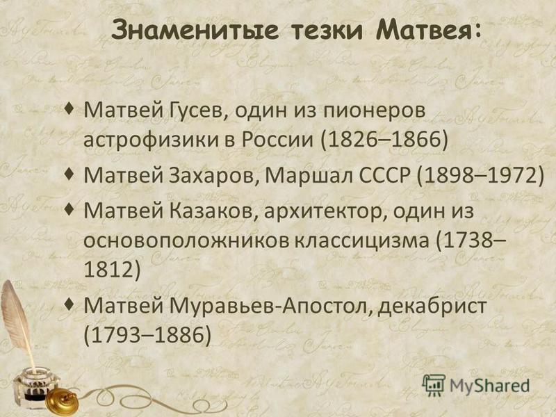 Знаменитые тезки Матвея: Матвей Гусев, один из пионеров астрофизики в России (1826–1866) Матвей Захаров, Маршал СССР (1898–1972) Матвей Казаков, архитектор, один из основоположников классицизма (1738– 1812) Матвей Муравьев-Апостол, декабрист (1793–18