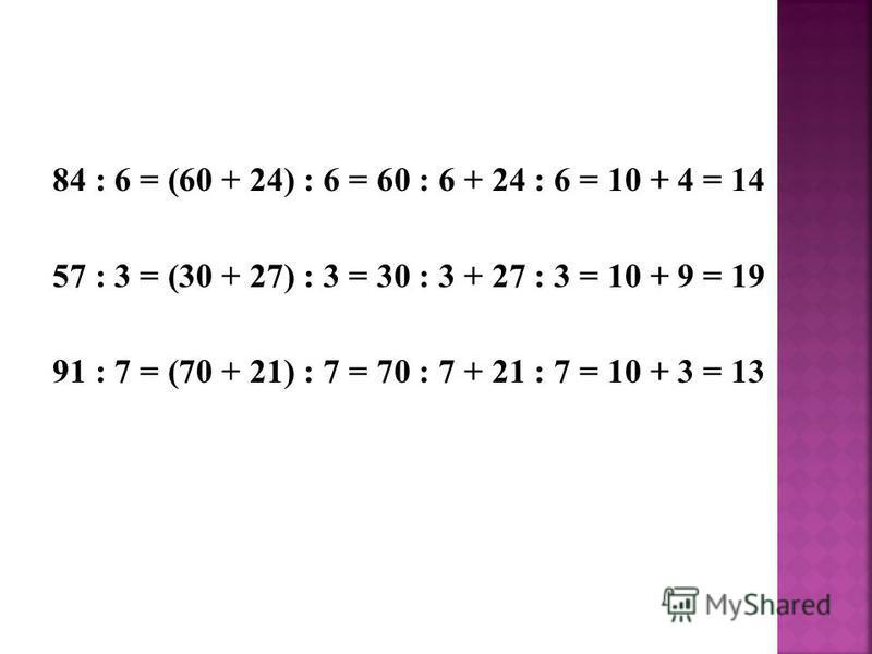 84 : 6 = (60 + 24) : 6 = 60 : 6 + 24 : 6 = 10 + 4 = 14 57 : 3 = (30 + 27) : 3 = 30 : 3 + 27 : 3 = 10 + 9 = 19 91 : 7 = (70 + 21) : 7 = 70 : 7 + 21 : 7 = 10 + 3 = 13