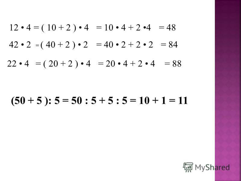 12 4 42 2 22 4 = ( 10 + 2 ) 4= 10 4 + 2 4= 48 = ( 40 + 2 ) 2= 40 2 + 2 2 = ( 20 + 2 ) 4= 20 4 + 2 4= 88 = 84 (50 + 5 ): 5 = 50 : 5 + 5 : 5 = 10 + 1 = 11