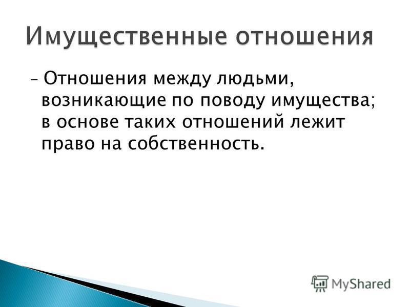 - Отношения между людьми, возникающие по поводу имущества; в основе таких отношений лежит право на собственность.