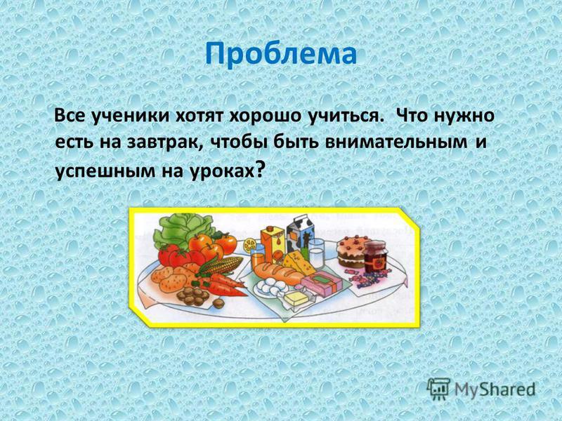 Проблема Все ученики хотят хорошо учиться. Что нужно есть на завтрак, чтобы быть внимательным и успешным на уроках ?
