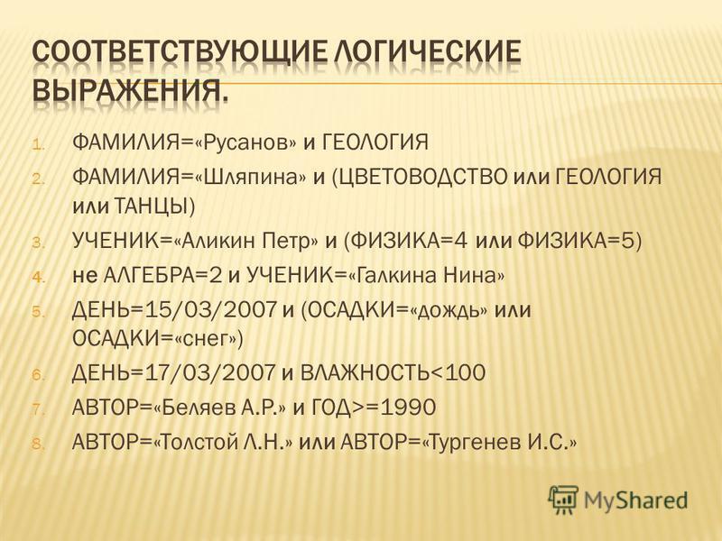 1. ФАМИЛИЯ=«Русанов» и ГЕОЛОГИЯ 2. ФАМИЛИЯ=«Шляпина» и (ЦВЕТОВОДСТВО или ГЕОЛОГИЯ или ТАНЦЫ) 3. УЧЕНИК=«Аликин Петр» и (ФИЗИКА=4 или ФИЗИКА=5) 4. не АЛГЕБРА=2 и УЧЕНИК=«Галкина Нина» 5. ДЕНЬ=15/03/2007 и (ОСАДКИ=«дождь» или ОСАДКИ=«снег») 6. ДЕНЬ=17/