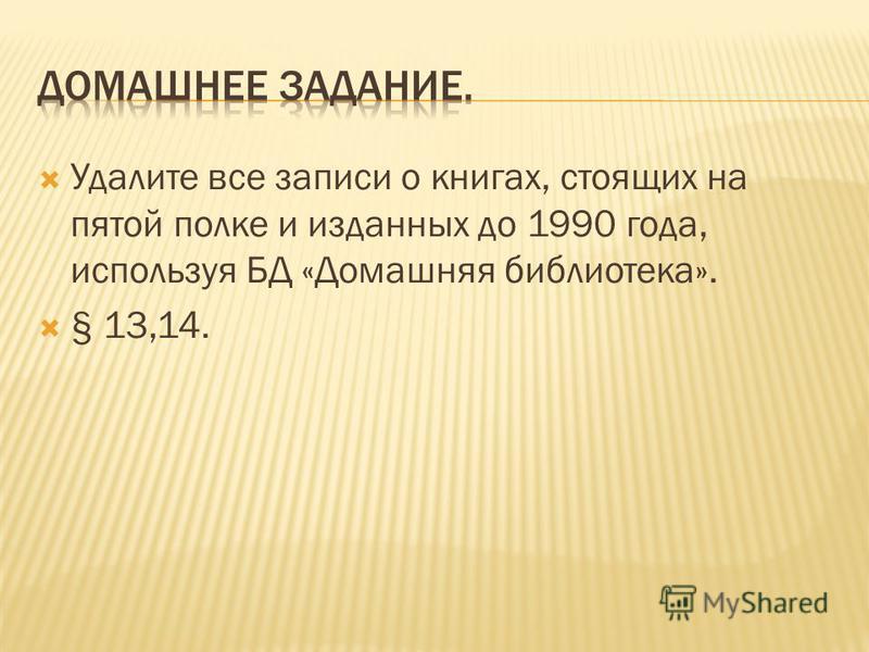 Удалите все записи о книгах, стоящих на пятой полке и изданных до 1990 года, используя БД «Домашняя библиотека». § 13,14.