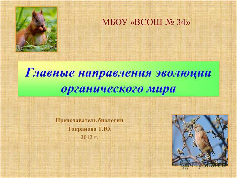 Главные направления эволюции органического мира Преподаватель биологии Токранова Т.Ю. 2012 г. МБОУ «ВСОШ 34»