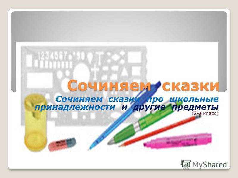 Сочиняем сказки Сочиняем сказки про школьные принадлежности и другие предметы (2-а класс)