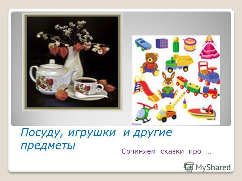 Посуду, игрушки и другие предметы Сочиняем сказки про …