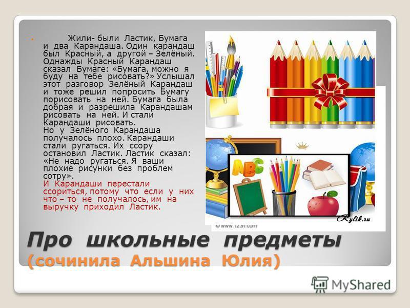 Про школьные предметы (сочинила Альшина Юлия) Жили- были Ластик, Бумага и два Карандаша. Один карандаш был Красный, а другой – Зелёный. Однажды Красный Карандаш сказал Бумаге: «Бумага, можно я буду на тебе рисовать?» Услышал этот разговор Зелёный Кар
