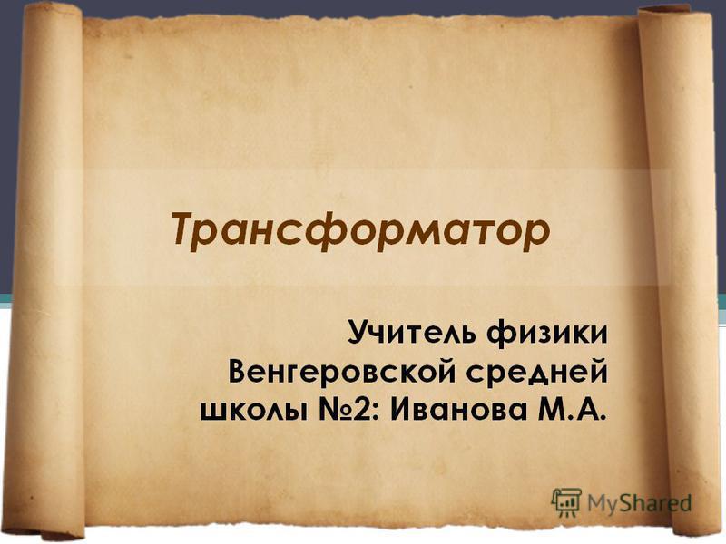Трансформатор Венгеровская средняя школа 2 Учитель: Иванова М.А.