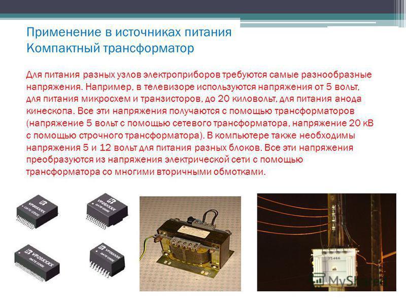Применение в источниках питания Компактный трансформатор Для питания разных узлов электроприборов требуются самые разнообразные напряжения. Например, в телевизоре используются напряжения от 5 вольт, для питания микросхем и транзисторов, до 20 киловол
