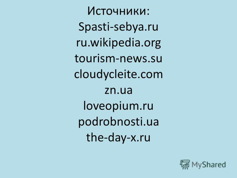 Источники: Spasti-sebya.ru ru.wikipedia.org tourism-news.su cloudycleite.com zn.ua loveopium.ru podrobnosti.ua the-day-x.ru