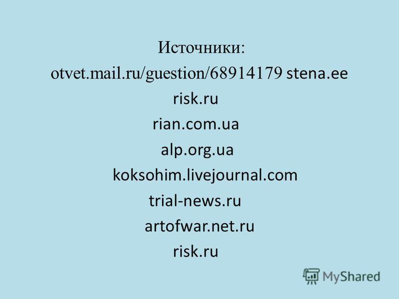 Источники: otvet.mail.ru/guestion/68914179 stena.ee risk.ru rian.com.ua alp.org.ua koksohim.livejournal.com trial-news.ru artofwar.net.ru risk.ru