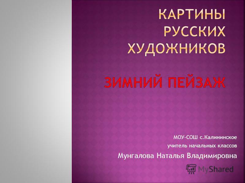 МОУ-СОШ с.Калининское учитель начальных классов Мунгалова Наталья Владимировна